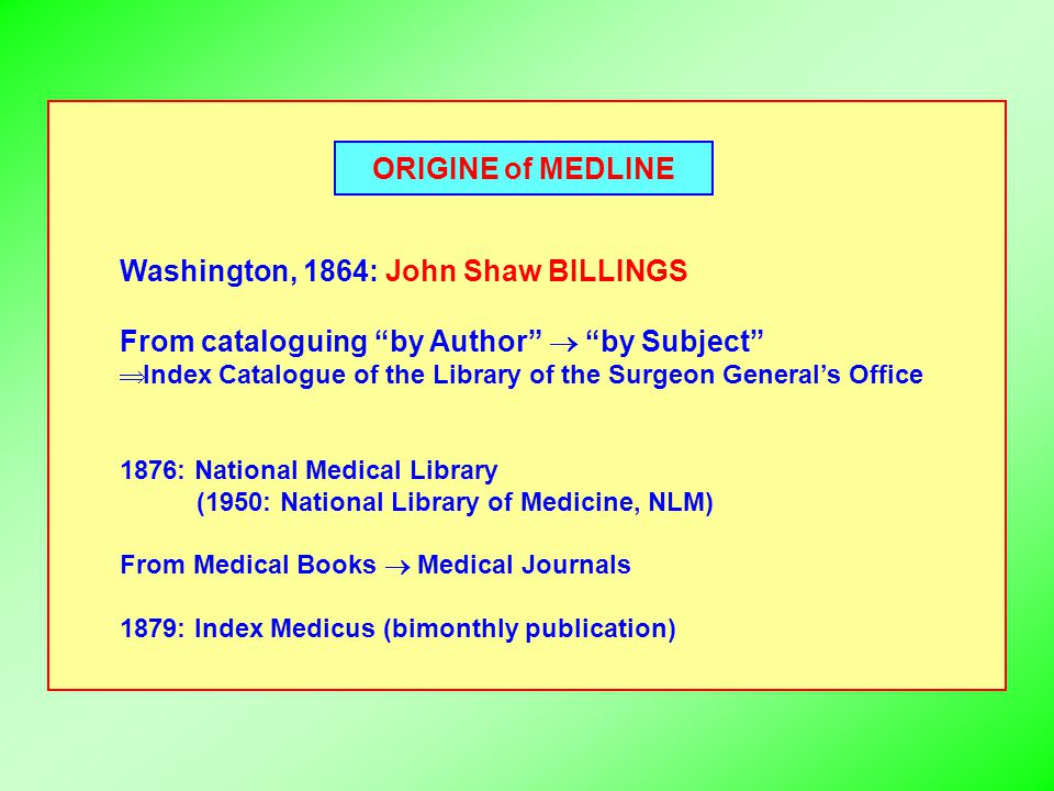 ORIGINE of MEDLINE Washington, 1864: John Shaw BILLINGS From cataloguing by Author  by Subject  Index Catalogue of the Library of the Surgeon General's Office 1876: National Medical Library (1950: National Library of Medicine, NLM) From Medical Books  Medical Journals 1879: Index Medicus (bimonthly publication)