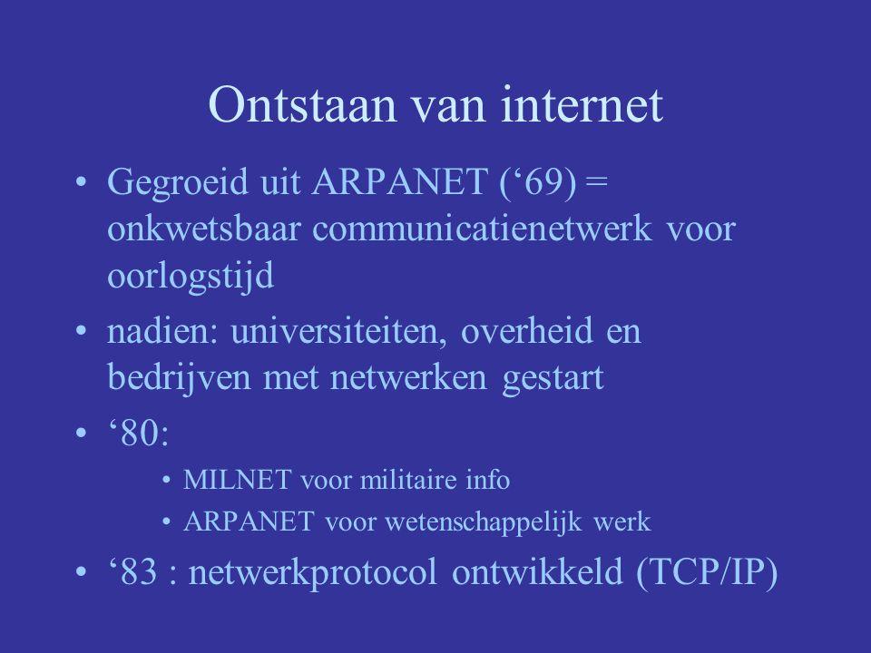 Ontstaan van internet Gegroeid uit ARPANET ('69) = onkwetsbaar communicatienetwerk voor oorlogstijd nadien: universiteiten, overheid en bedrijven met netwerken gestart '80: MILNET voor militaire info ARPANET voor wetenschappelijk werk '83 : netwerkprotocol ontwikkeld (TCP/IP)