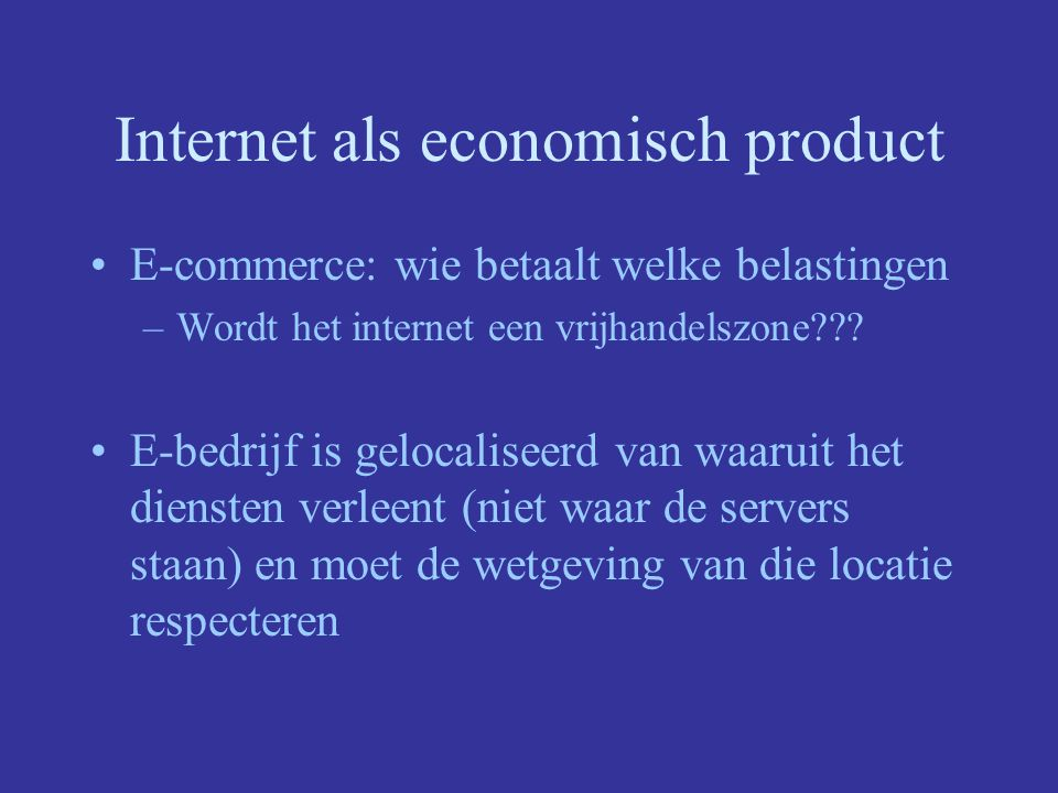 Internet als economisch product E-commerce: wie betaalt welke belastingen –Wordt het internet een vrijhandelszone??? E-bedrijf is gelocaliseerd van wa