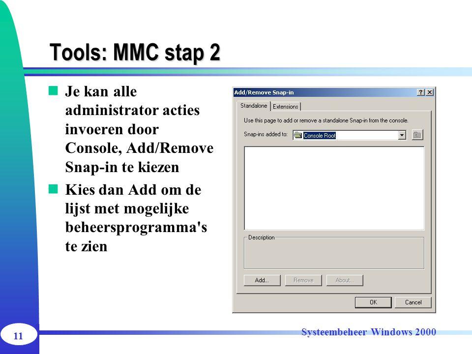 11 Systeembeheer Windows 2000 Tools: MMC stap 2 Je kan alle administrator acties invoeren door Console, Add/Remove Snap-in te kiezen Kies dan Add om d
