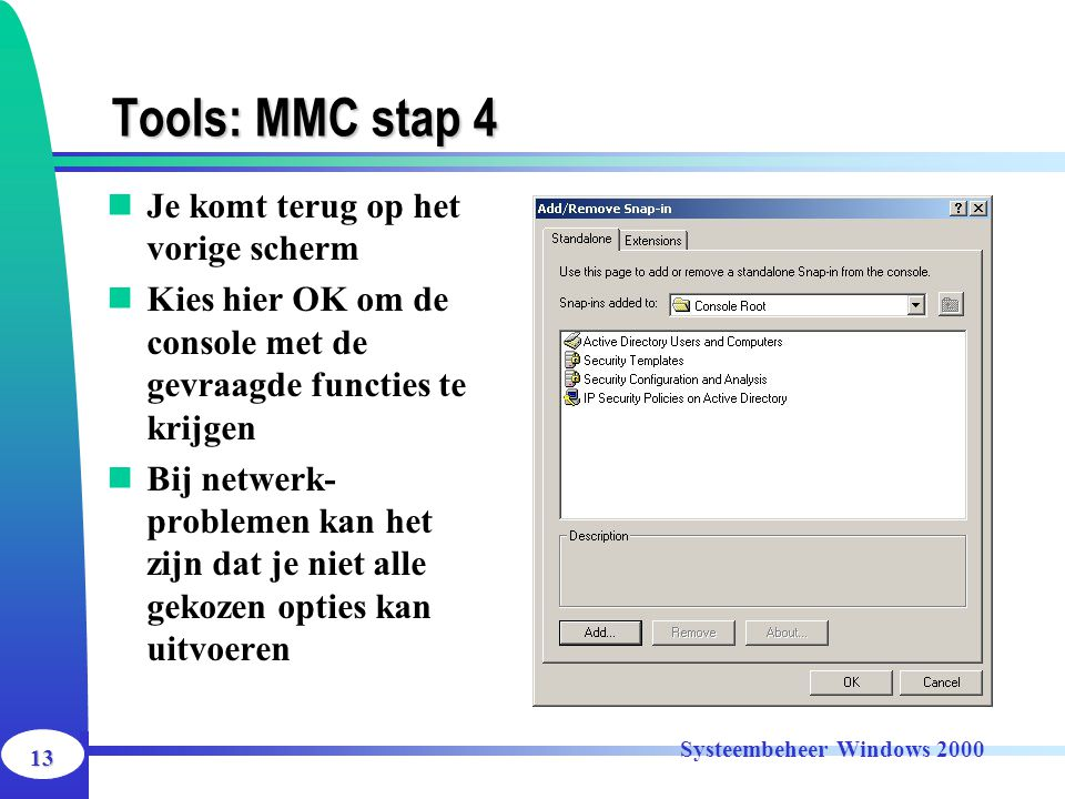 13 Systeembeheer Windows 2000 Tools: MMC stap 4 Je komt terug op het vorige scherm Kies hier OK om de console met de gevraagde functies te krijgen Bij