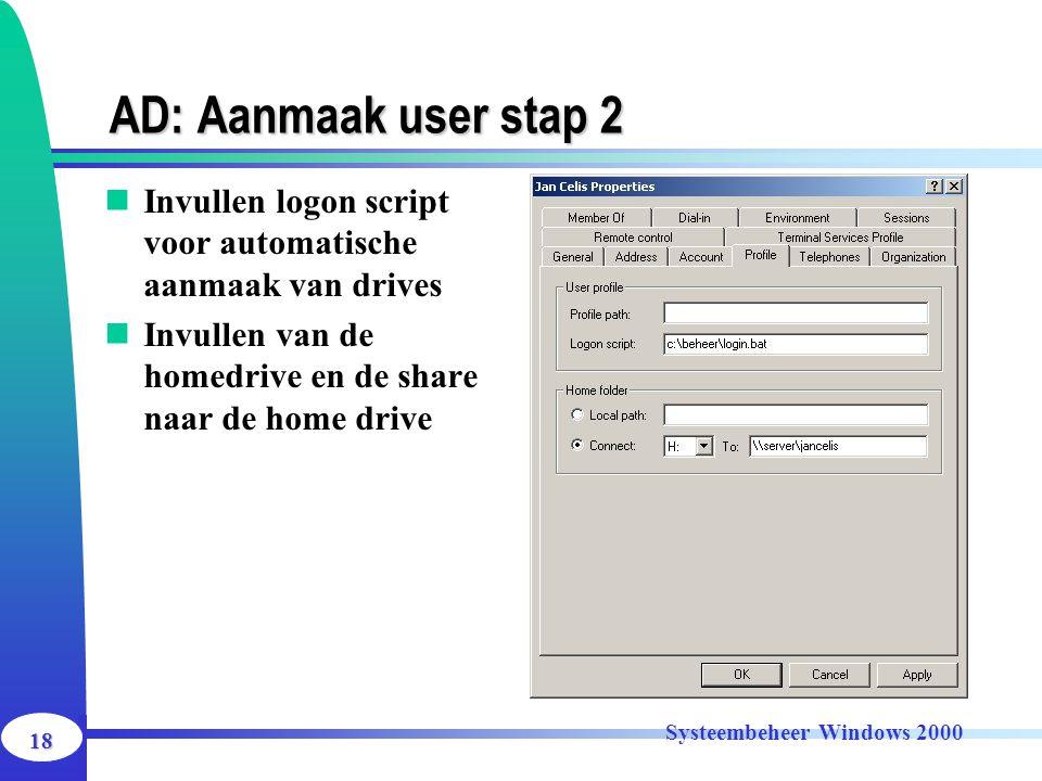 18 Systeembeheer Windows 2000 AD: Aanmaak user stap 2 Invullen logon script voor automatische aanmaak van drives Invullen van de homedrive en de share