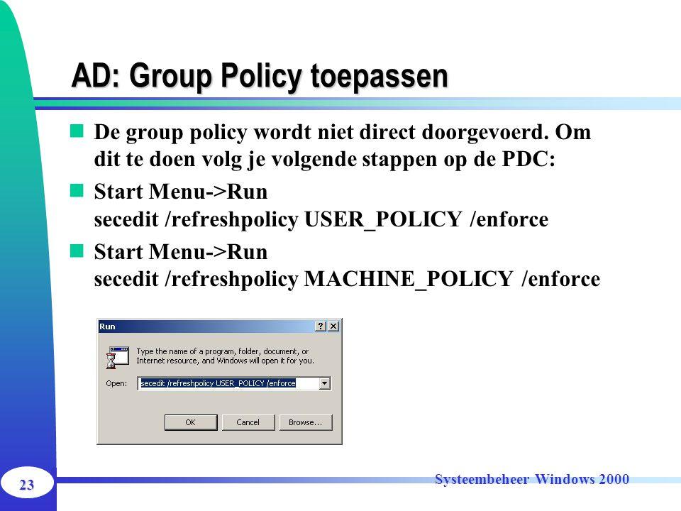 23 Systeembeheer Windows 2000 AD: Group Policy toepassen De group policy wordt niet direct doorgevoerd. Om dit te doen volg je volgende stappen op de