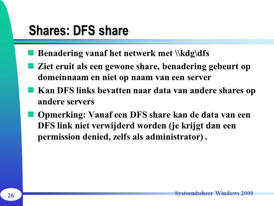 26 Systeembeheer Windows 2000 Shares: DFS share Benadering vanaf het netwerk met \\kdg\dfs Ziet eruit als een gewone share, benadering gebeurt op dome