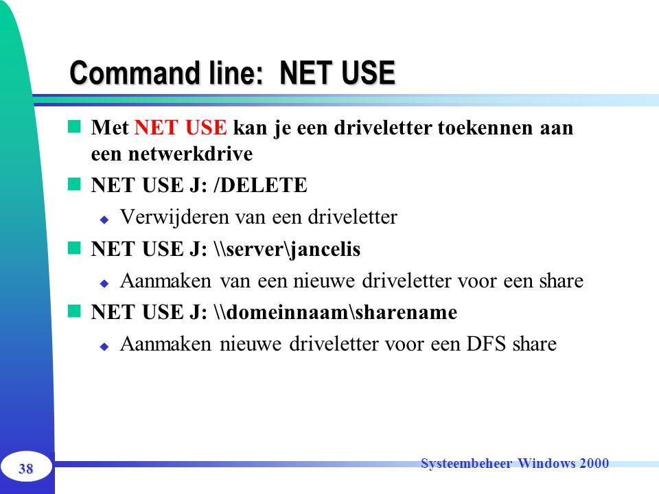 38 Systeembeheer Windows 2000 Command line: NET USE Met NET USE kan je een driveletter toekennen aan een netwerkdrive NET USE J: /DELETE  Verwijderen