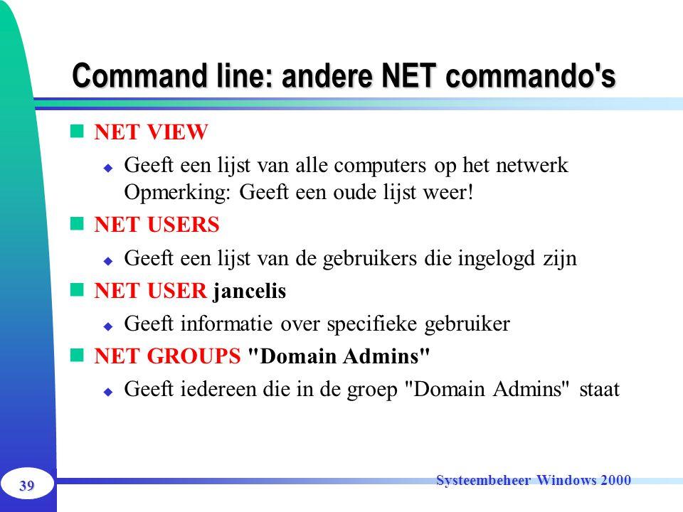 39 Systeembeheer Windows 2000 Command line: andere NET commando's NET VIEW  Geeft een lijst van alle computers op het netwerk Opmerking: Geeft een ou