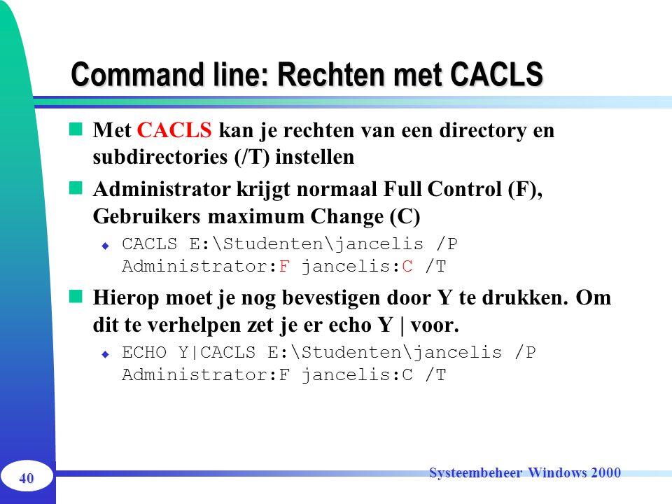 40 Systeembeheer Windows 2000 Command line: Rechten met CACLS Met CACLS kan je rechten van een directory en subdirectories (/T) instellen Administrato