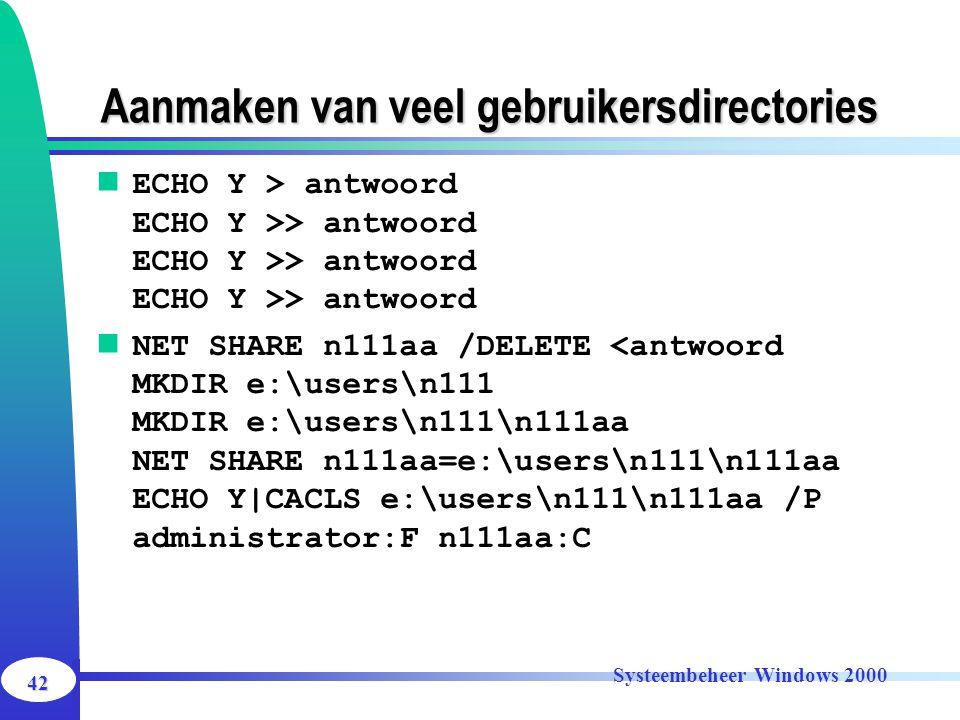 42 Systeembeheer Windows 2000 Aanmaken van veel gebruikersdirectories ECHO Y > antwoord ECHO Y >> antwoord ECHO Y >> antwoord ECHO Y >> antwoord NET S