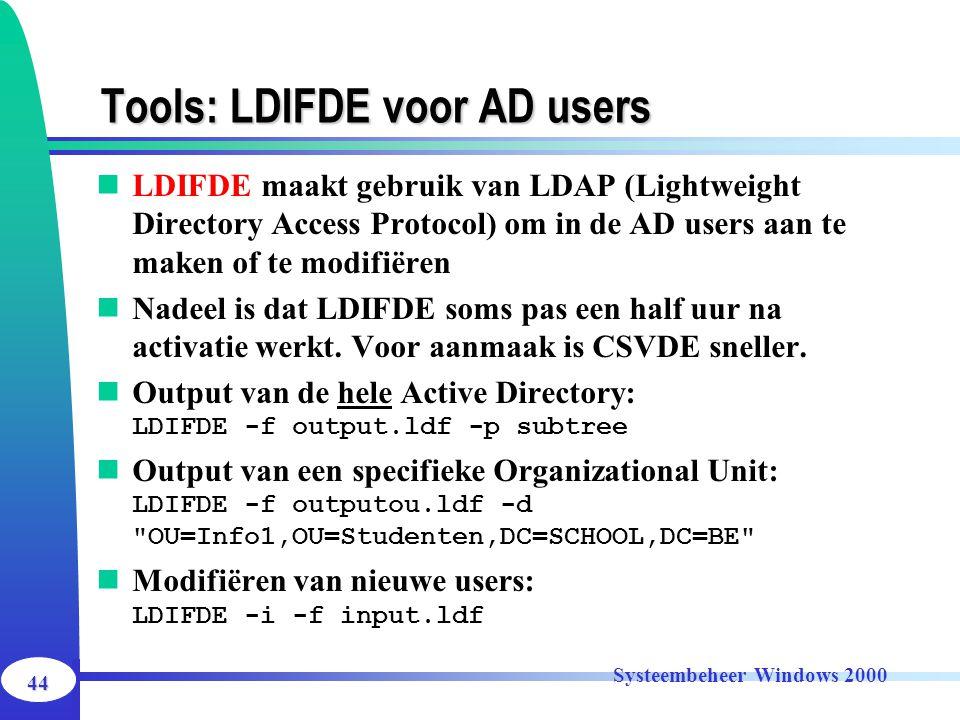 44 Systeembeheer Windows 2000 Tools: LDIFDE voor AD users LDIFDE maakt gebruik van LDAP (Lightweight Directory Access Protocol) om in de AD users aan