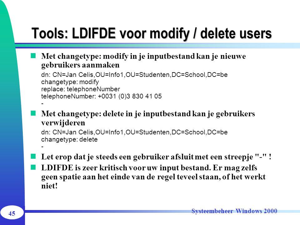 45 Systeembeheer Windows 2000 Tools: LDIFDE voor modify / delete users Met changetype: modify in je inputbestand kan je nieuwe gebruikers aanmaken dn: