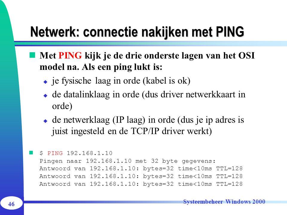 46 Systeembeheer Windows 2000 Netwerk: connectie nakijken met PING Met PING kijk je de drie onderste lagen van het OSI model na. Als een ping lukt is: