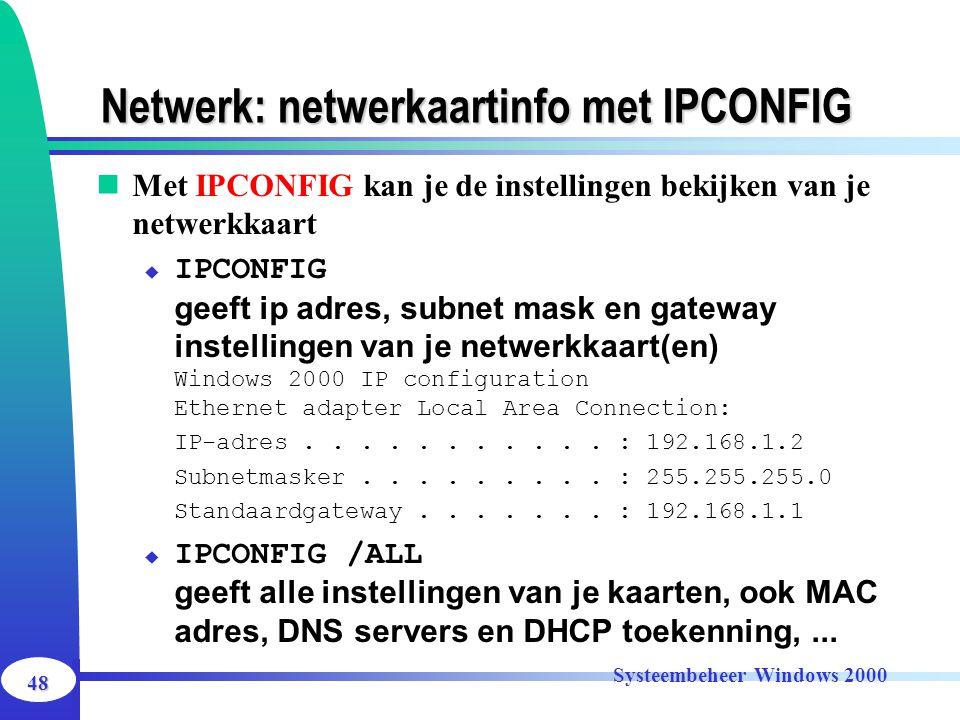 48 Systeembeheer Windows 2000 Netwerk: netwerkaartinfo met IPCONFIG Met IPCONFIG kan je de instellingen bekijken van je netwerkkaart  IPCONFIG geeft