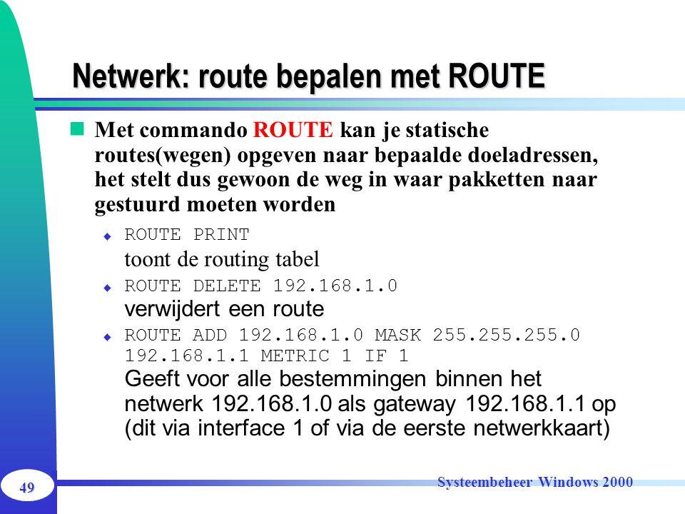 49 Systeembeheer Windows 2000 Netwerk: route bepalen met ROUTE Met commando ROUTE kan je statische routes(wegen) opgeven naar bepaalde doeladressen, h