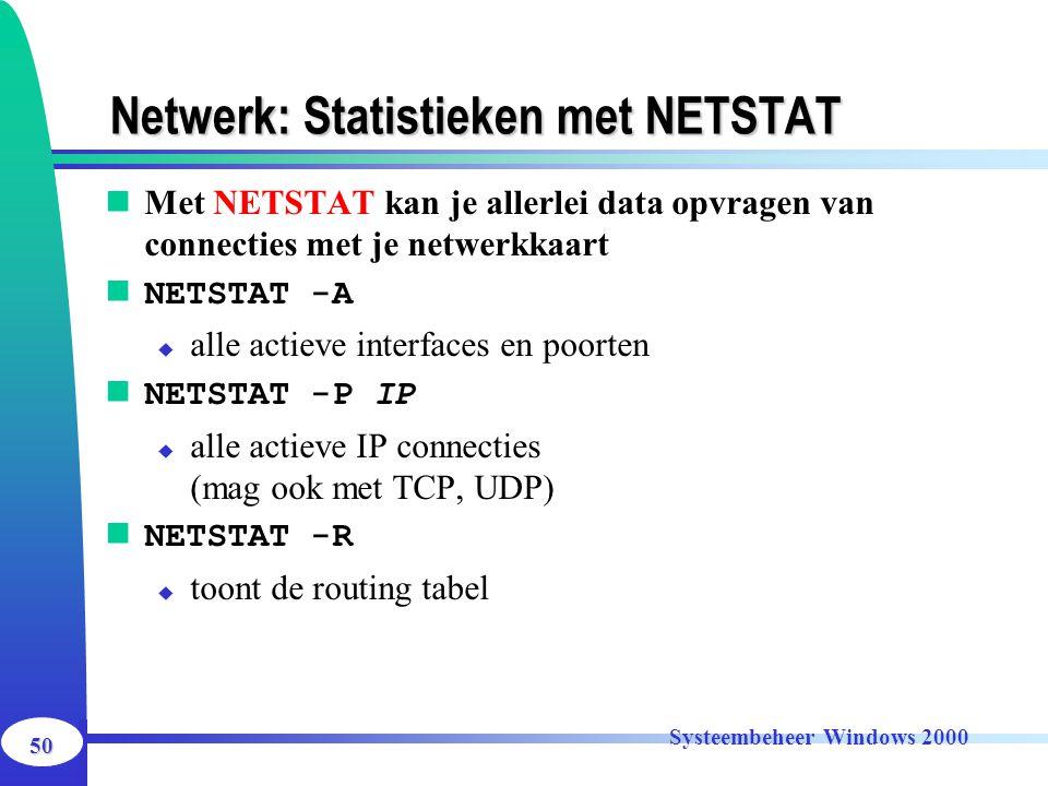 50 Systeembeheer Windows 2000 Netwerk: Statistieken met NETSTAT Met NETSTAT kan je allerlei data opvragen van connecties met je netwerkkaart NETSTAT -