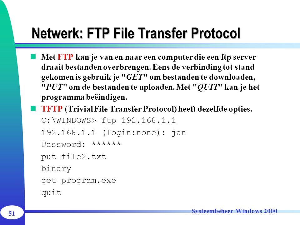 51 Systeembeheer Windows 2000 Netwerk: FTP File Transfer Protocol Met FTP kan je van en naar een computer die een ftp server draait bestanden overbren