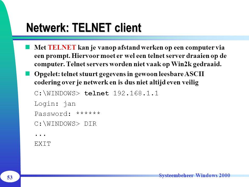 53 Systeembeheer Windows 2000 Netwerk: TELNET client Met TELNET kan je vanop afstand werken op een computer via een prompt. Hiervoor moet er wel een t