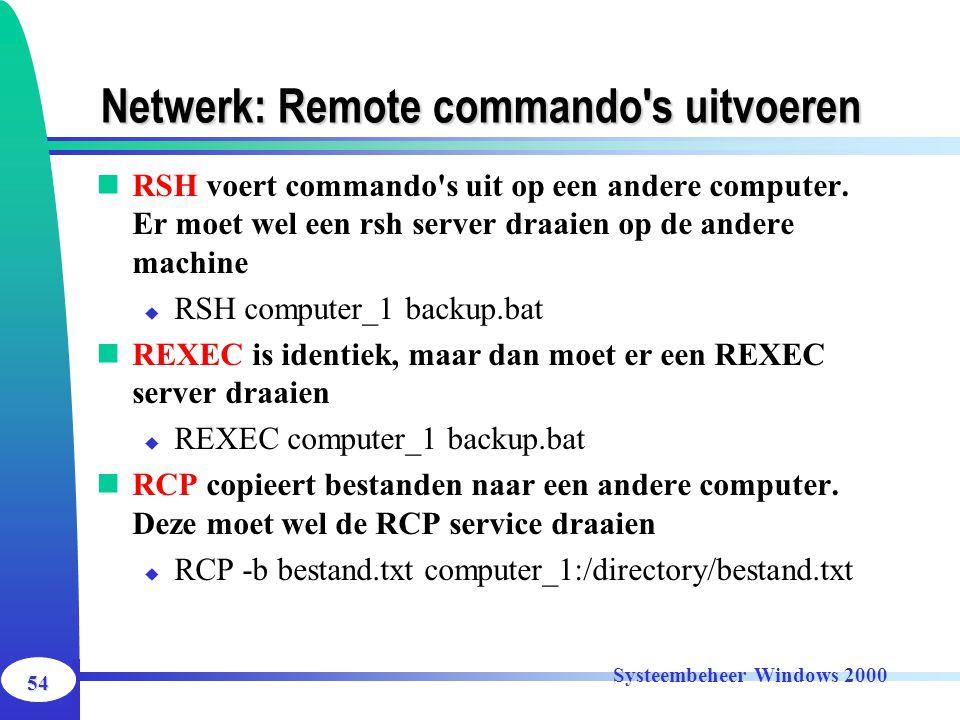 54 Systeembeheer Windows 2000 Netwerk: Remote commando's uitvoeren RSH voert commando's uit op een andere computer. Er moet wel een rsh server draaien
