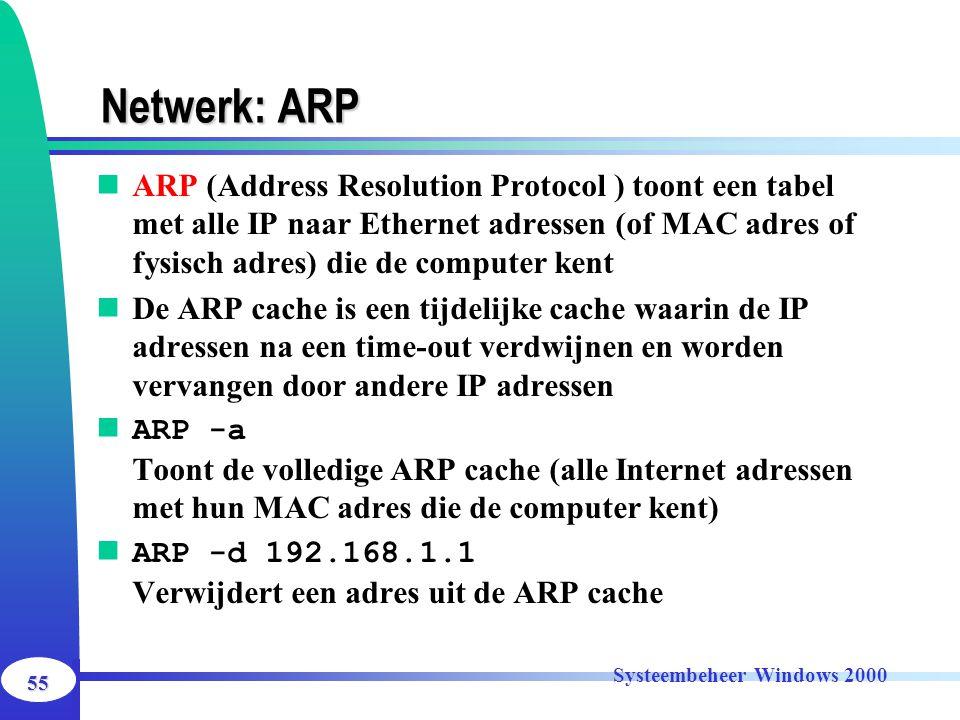 55 Systeembeheer Windows 2000 Netwerk: ARP ARP (Address Resolution Protocol ) toont een tabel met alle IP naar Ethernet adressen (of MAC adres of fysi