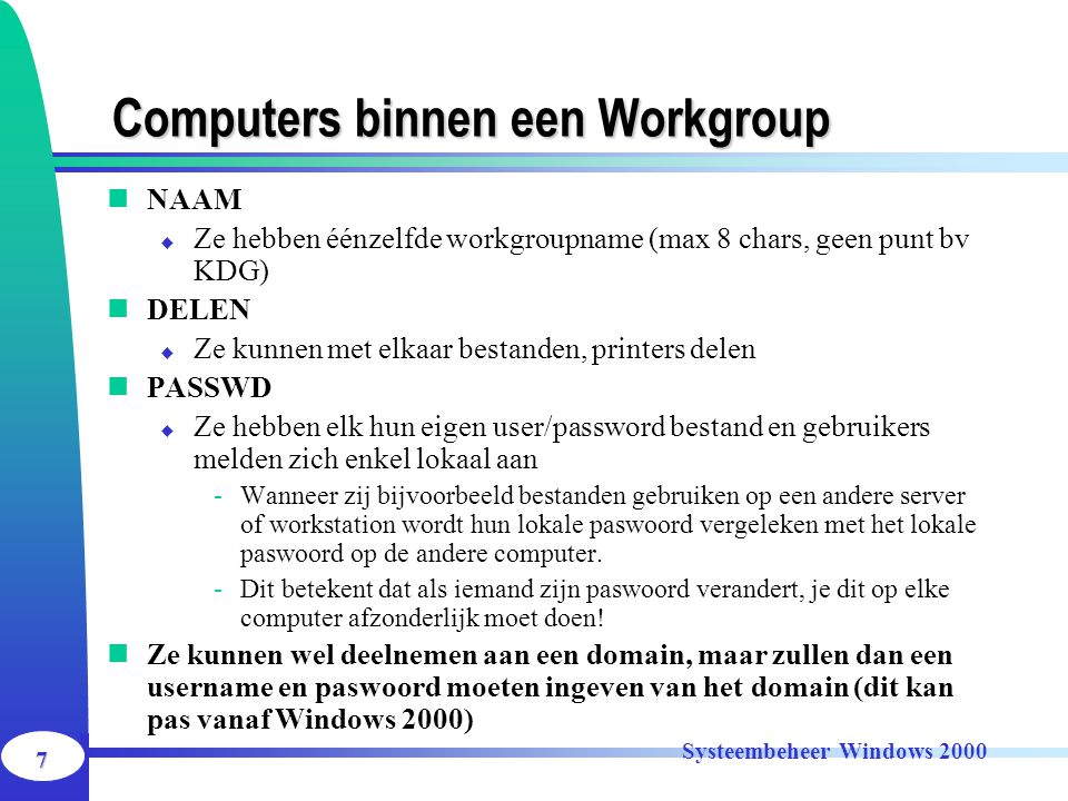 7 Systeembeheer Windows 2000 Computers binnen een Workgroup NAAM  Ze hebben éénzelfde workgroupname (max 8 chars, geen punt bv KDG) DELEN  Ze kunnen