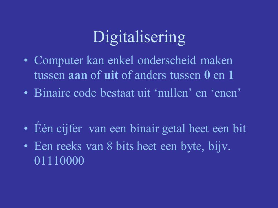 Digitalisering Computer kan enkel onderscheid maken tussen aan of uit of anders tussen 0 en 1 Binaire code bestaat uit 'nullen' en 'enen' Één cijfer van een binair getal heet een bit Een reeks van 8 bits heet een byte, bijv.