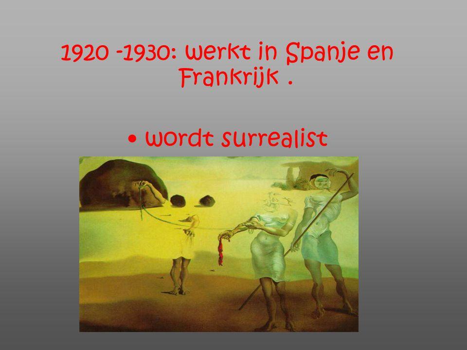 1920 -1930: werkt in Spanje en Frankrijk. wordt surrealist
