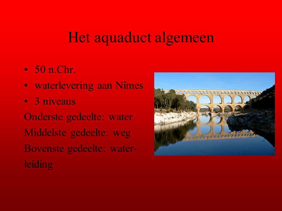 Het aquaduct algemeen 50 n.Chr. waterlevering aan Nîmes 3 niveaus Onderste gedeelte: water Middelste gedeelte: weg Bovenste gedeelte: water- leiding