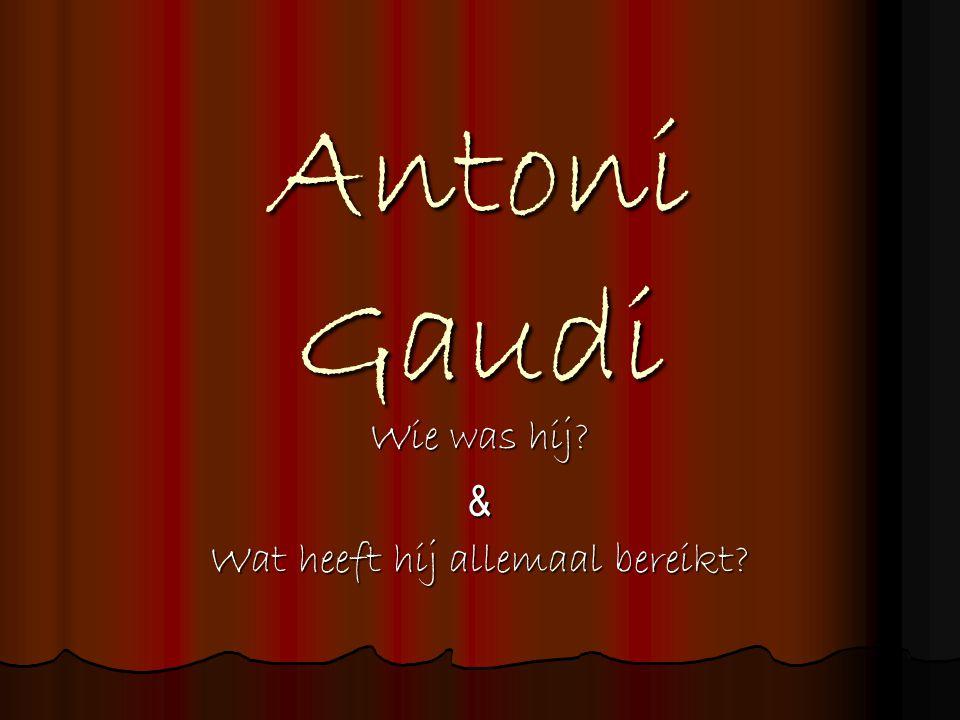 Antoni Gaudi Wie was hij? & Wat heeft hij allemaal bereikt?