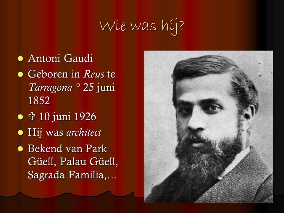 Wie was hij? Antoni Gaudi Antoni Gaudi Geboren in Reus te Tarragona ° 25 juni 1852 Geboren in Reus te Tarragona ° 25 juni 1852  10 juni 1926  10 jun