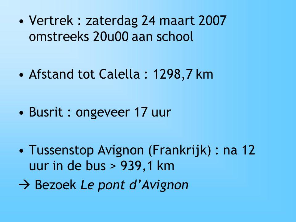 Vertrek : zaterdag 24 maart 2007 omstreeks 20u00 aan school Afstand tot Calella : 1298,7 km Busrit : ongeveer 17 uur Tussenstop Avignon (Frankrijk) :