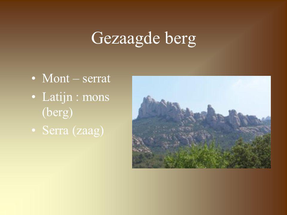 Gezaagde berg Mont – serrat Latijn : mons (berg) Serra (zaag)