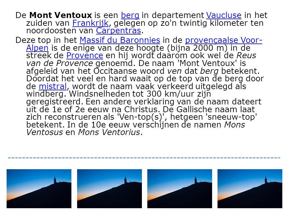 De Mont Ventoux is een berg in departement Vaucluse in het zuiden van Frankrijk, gelegen op zo n twintig kilometer ten noordoosten van Carpentras.bergVaucluseFrankrijkCarpentras Deze top in het Massif du Baronnies in de provençaalse Voor- Alpen is de enige van deze hoogte (bijna 2000 m) in de streek de Provence en hij wordt daarom ook wel de Reus van de Provence genoemd.