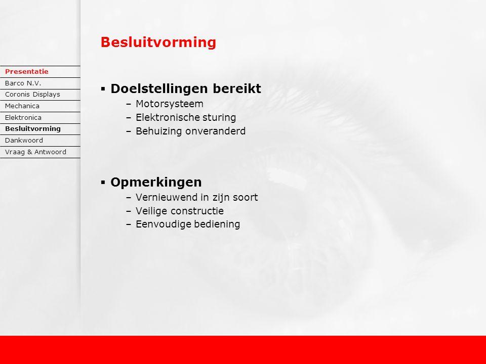 Besluitvorming  Doelstellingen bereikt –Motorsysteem –Elektronische sturing –Behuizing onveranderd  Opmerkingen –Vernieuwend in zijn soort –Veilige constructie –Eenvoudige bediening Presentatie Barco N.V.