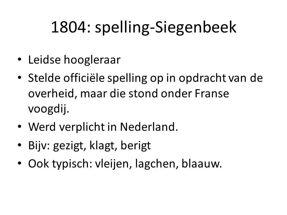 1804: spelling-Siegenbeek Leidse hoogleraar Stelde officiële spelling op in opdracht van de overheid, maar die stond onder Franse voogdij. Werd verpli