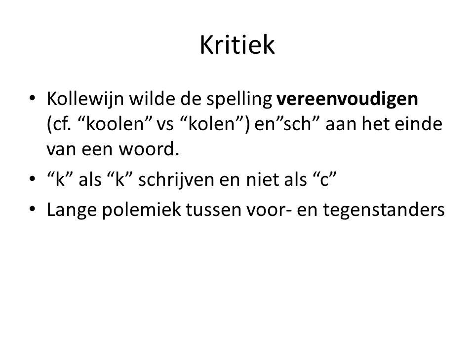 """Kritiek Kollewijn wilde de spelling vereenvoudigen (cf. """"koolen"""" vs """"kolen"""") en""""sch"""" aan het einde van een woord. """"k"""" als """"k"""" schrijven en niet als """"c"""