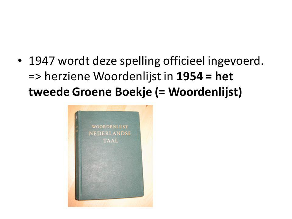 1947 wordt deze spelling officieel ingevoerd. => herziene Woordenlijst in 1954 = het tweede Groene Boekje (= Woordenlijst)