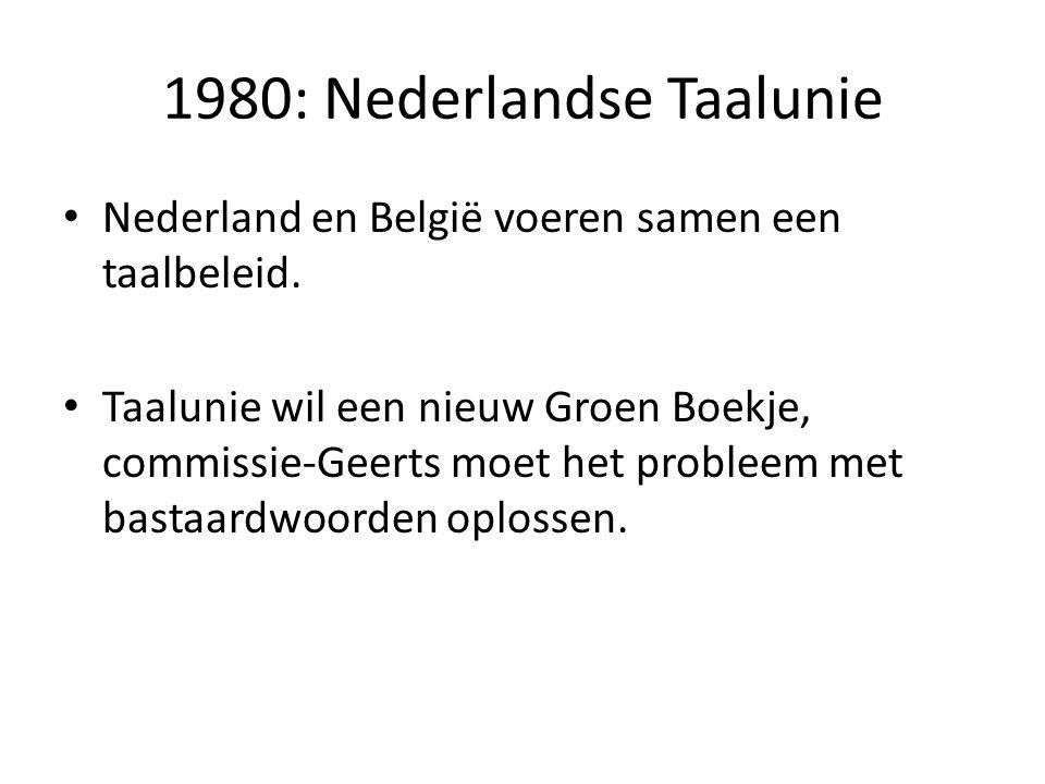 1980: Nederlandse Taalunie Nederland en België voeren samen een taalbeleid. Taalunie wil een nieuw Groen Boekje, commissie-Geerts moet het probleem me