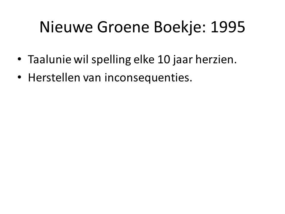 Nieuwe Groene Boekje: 1995 Taalunie wil spelling elke 10 jaar herzien. Herstellen van inconsequenties.