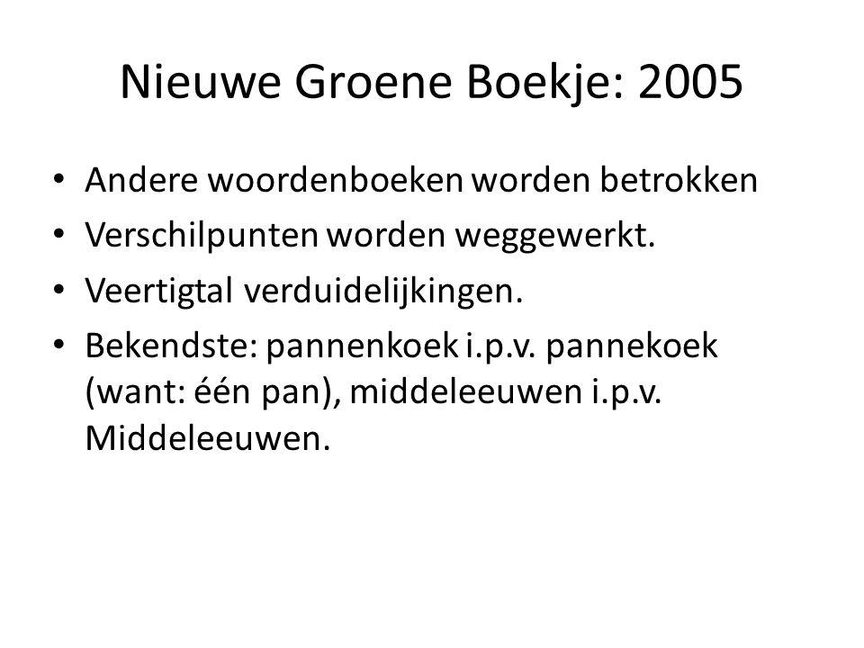 Nieuwe Groene Boekje: 2005 Andere woordenboeken worden betrokken Verschilpunten worden weggewerkt. Veertigtal verduidelijkingen. Bekendste: pannenkoek