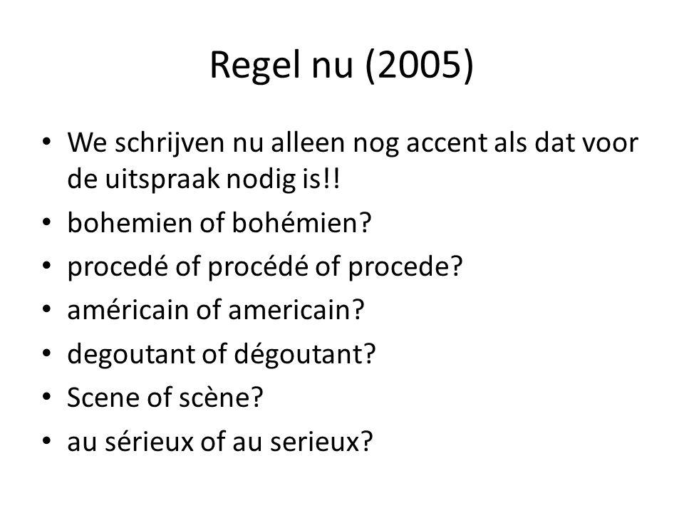 Regel nu (2005) We schrijven nu alleen nog accent als dat voor de uitspraak nodig is!! bohemien of bohémien? procedé of procédé of procede? américain