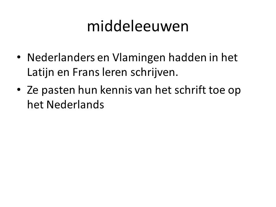 middeleeuwen Nederlanders en Vlamingen hadden in het Latijn en Frans leren schrijven. Ze pasten hun kennis van het schrift toe op het Nederlands