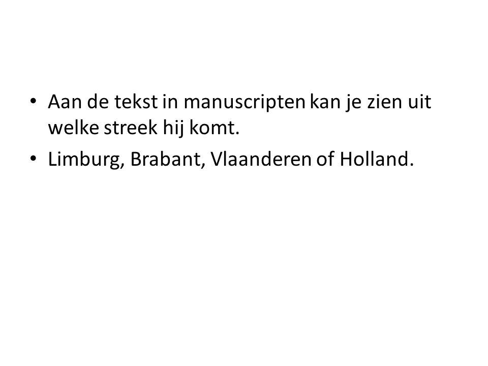 Aan de tekst in manuscripten kan je zien uit welke streek hij komt. Limburg, Brabant, Vlaanderen of Holland.