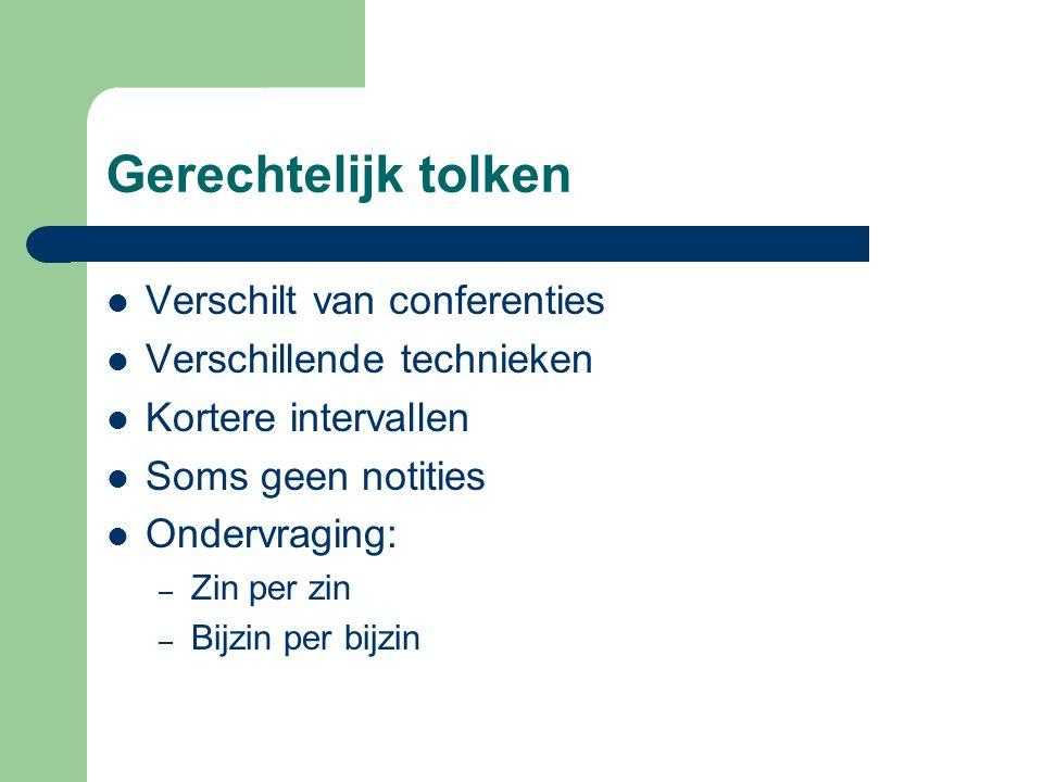 Gerechtelijk tolken Verschilt van conferenties Verschillende technieken Kortere intervallen Soms geen notities Ondervraging: – Zin per zin – Bijzin per bijzin