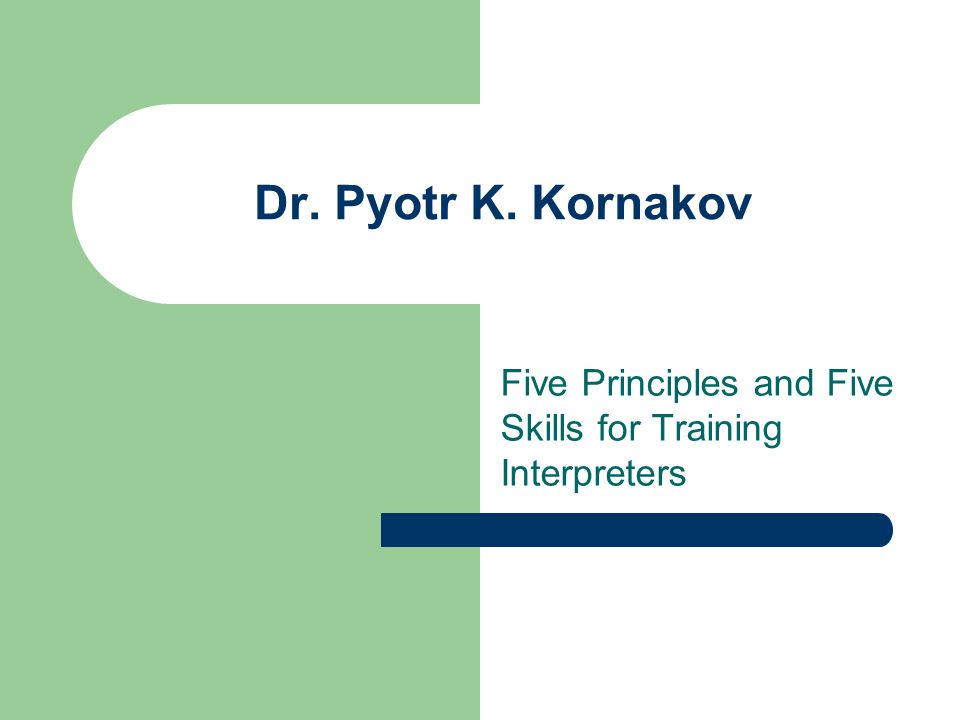 Dr. Pyotr K. Kornakov Five Principles and Five Skills for Training Interpreters