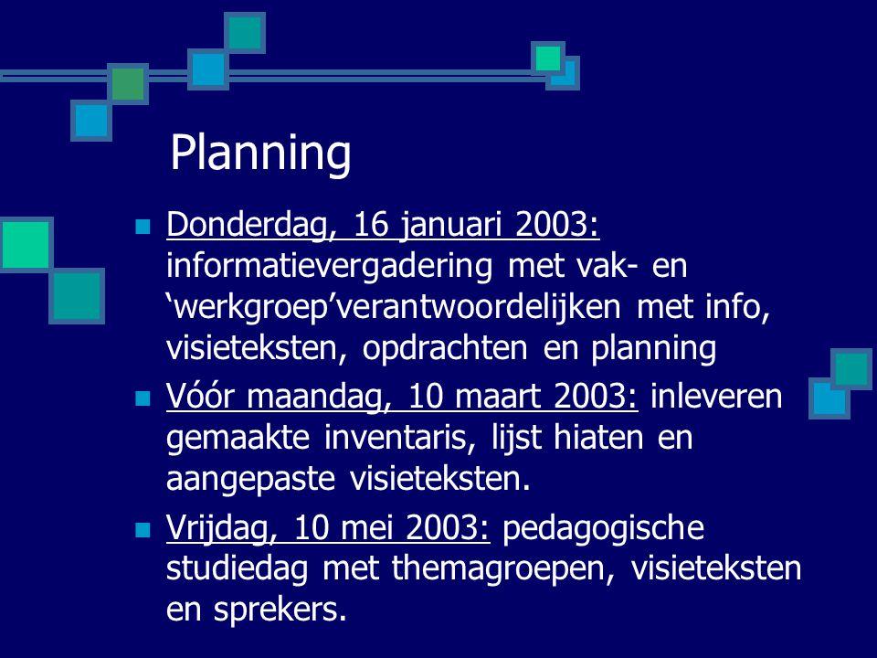 Planning Donderdag, 16 januari 2003: informatievergadering met vak- en 'werkgroep'verantwoordelijken met info, visieteksten, opdrachten en planning Vóór maandag, 10 maart 2003: inleveren gemaakte inventaris, lijst hiaten en aangepaste visieteksten.