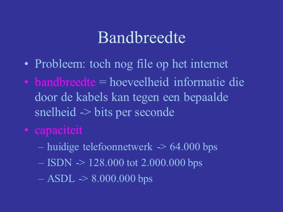 Bandbreedte Probleem: toch nog file op het internet bandbreedte = hoeveelheid informatie die door de kabels kan tegen een bepaalde snelheid -> bits per seconde capaciteit –huidige telefoonnetwerk -> 64.000 bps –ISDN -> 128.000 tot 2.000.000 bps –ASDL -> 8.000.000 bps