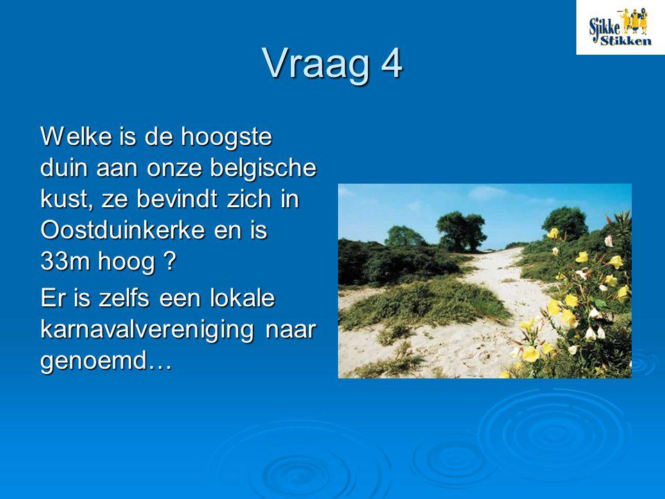 Vraag 4 Welke is de hoogste duin aan onze belgische kust, ze bevindt zich in Oostduinkerke en is 33m hoog ? Er is zelfs een lokale karnavalvereniging