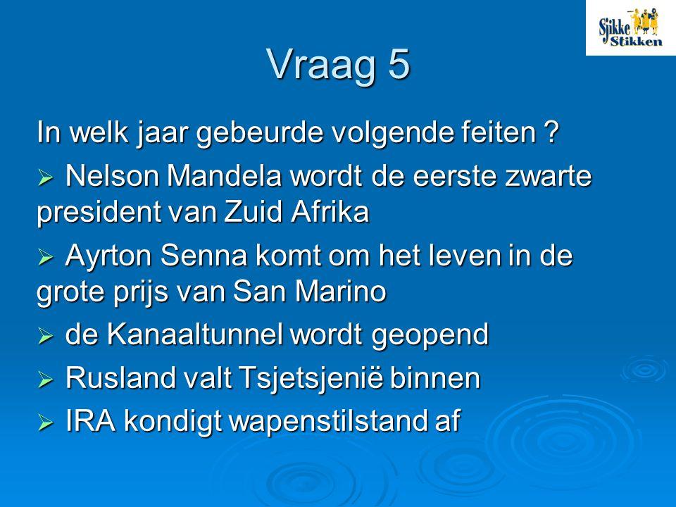 Vraag 5 In welk jaar gebeurde volgende feiten ?  Nelson Mandela wordt de eerste zwarte president van Zuid Afrika  Ayrton Senna komt om het leven in