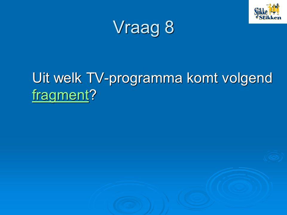 Vraag 8 Uit welk TV-programma komt volgend fragment? fragment
