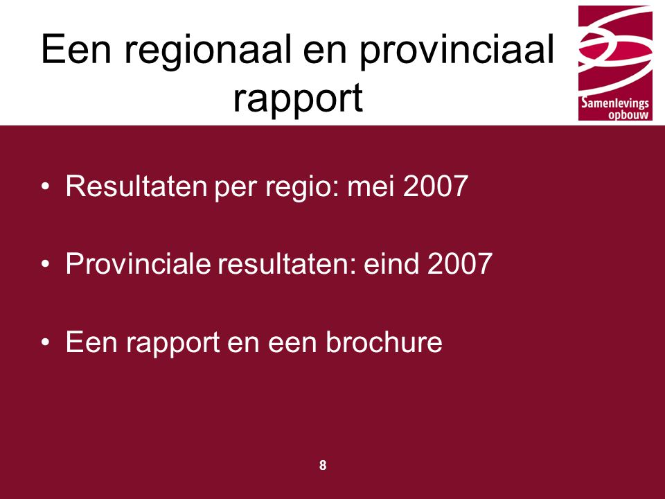 Typ hier de titel 8 Resultaten per regio: mei 2007 Provinciale resultaten: eind 2007 Een rapport en een brochure Een regionaal en provinciaal rapport