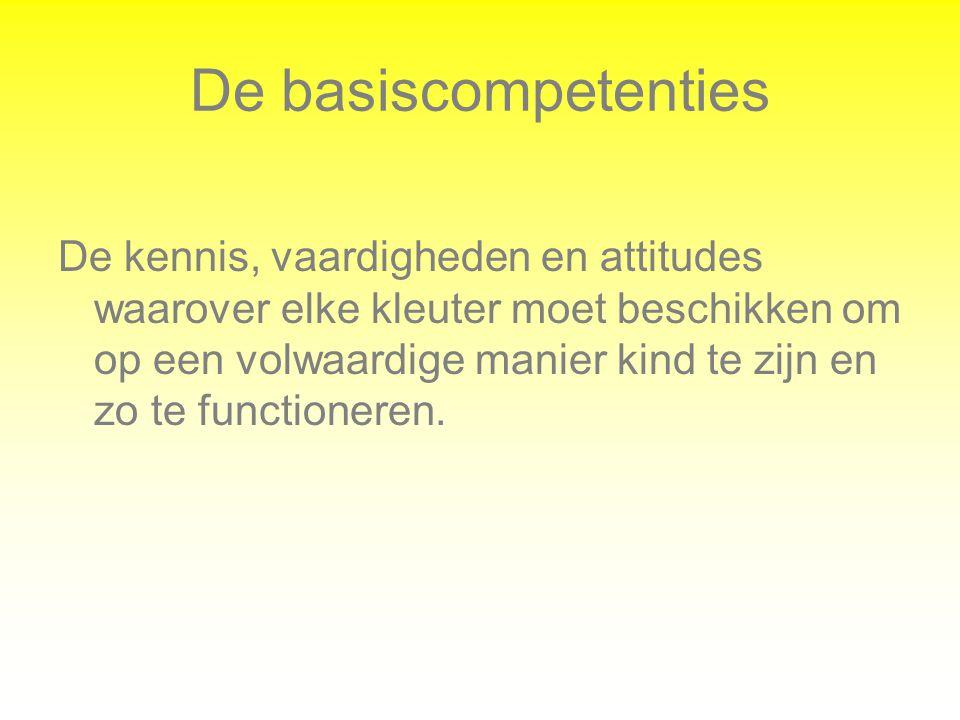 De basiscompetenties De kennis, vaardigheden en attitudes waarover elke kleuter moet beschikken om op een volwaardige manier kind te zijn en zo te fun